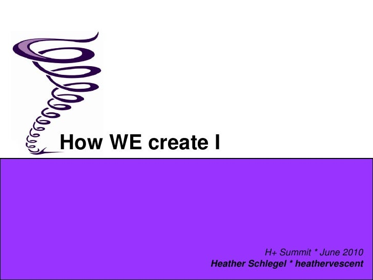 How WE create I<br />H+ Summit * June 2010<br />Heather Schlegel * heathervescent<br />
