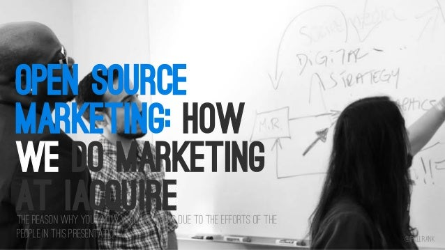 OPEN SOURCE MARKETING: HOW WE DO MARKETING AT IACQUIRE  The reason why you know who we are is due to the efforts of the pe...