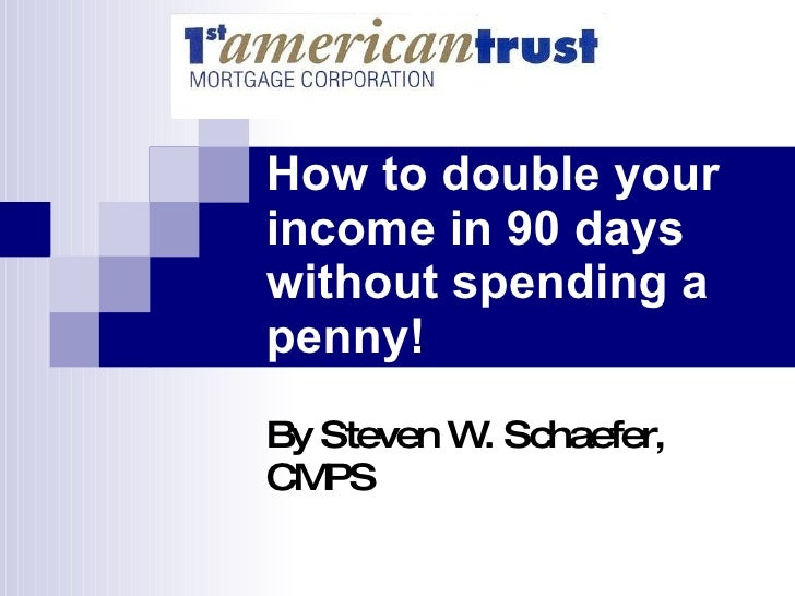 How to double your income in 90 days without spending a penny! By Steven W. Schaefer, CMPS