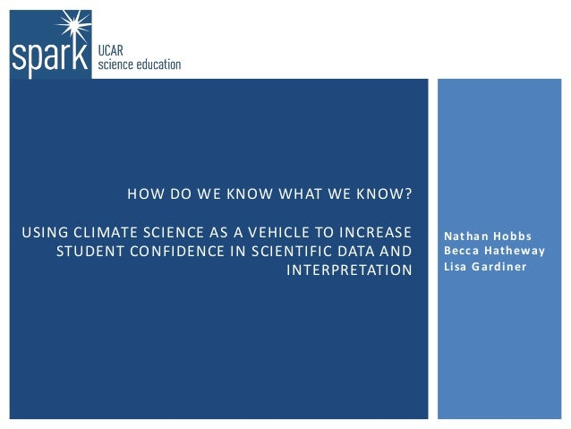 HOW DO WE KNOW WHAT WE KNOW? USING CLIMATE SCIENCE AS A VEHICLE TO INCREASE STUDENT CONFIDENCE IN SCIENTIFIC DATA AND INTE...
