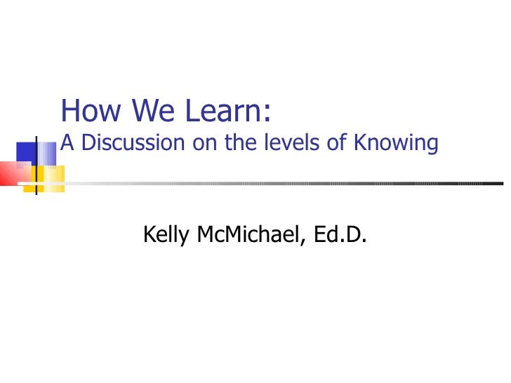 How We Learn:  A Discussion on the levels of Knowing Kelly McMichael, Ed.D.