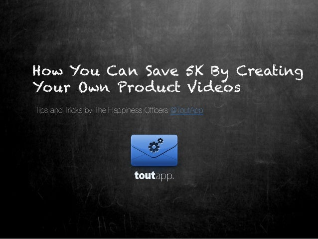 How You Can Save 5K By CreatingYour Own Product VideosTips and Tricks by The Happiness Officers @ToutApp