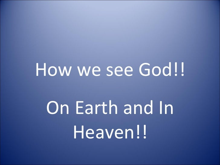 How we see God!! On Earth and In Heaven!!