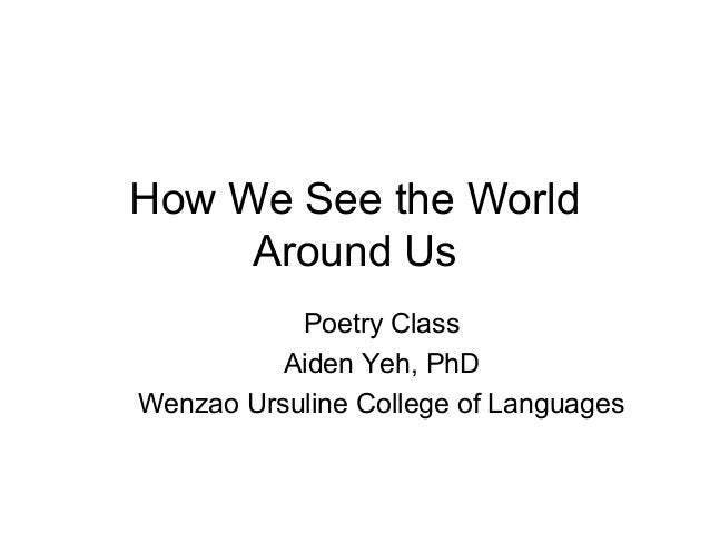 How We See the World     Around Us           Poetry Class          Aiden Yeh, PhDWenzao Ursuline College of Languages
