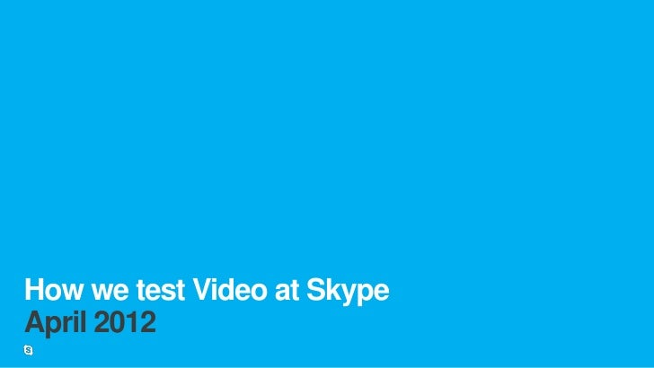 How we test Video at SkypeApril 2012