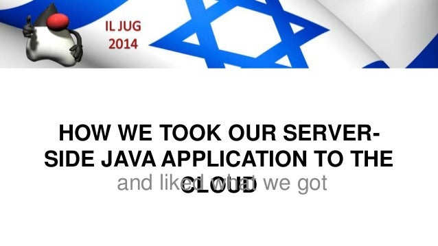 HOW WE TOOK OUR SERVER- SIDE JAVA APPLICATION TO THE CLOUDand liked what we got