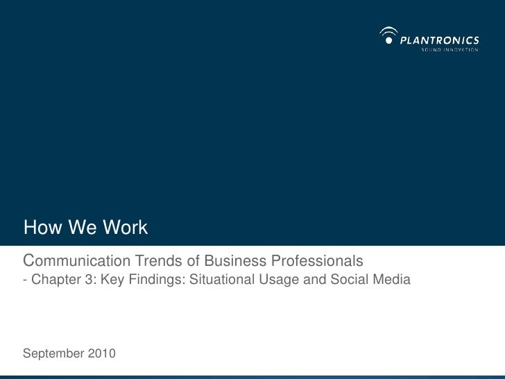 How We Work<br />Communication Trends of Business Professionals- Chapter 3: Key Findings: Situational Usage and Social Med...