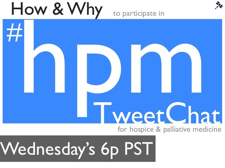 hpm How & Why   to participate in##          TweetChat              for hospice & palliative medicineWednesday's 6p PST