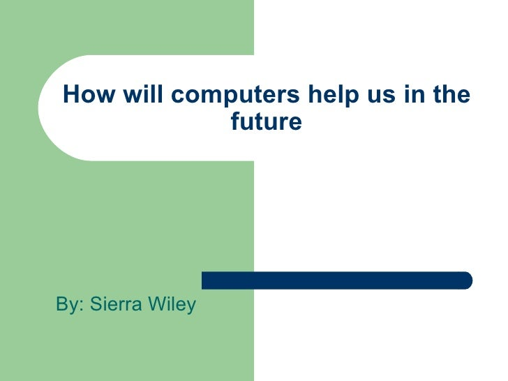 How will computers help us in the future By: Sierra Wiley