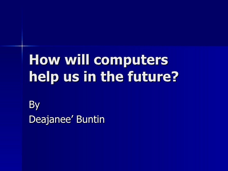 How will computers help us in the future? By Deajanee' Buntin
