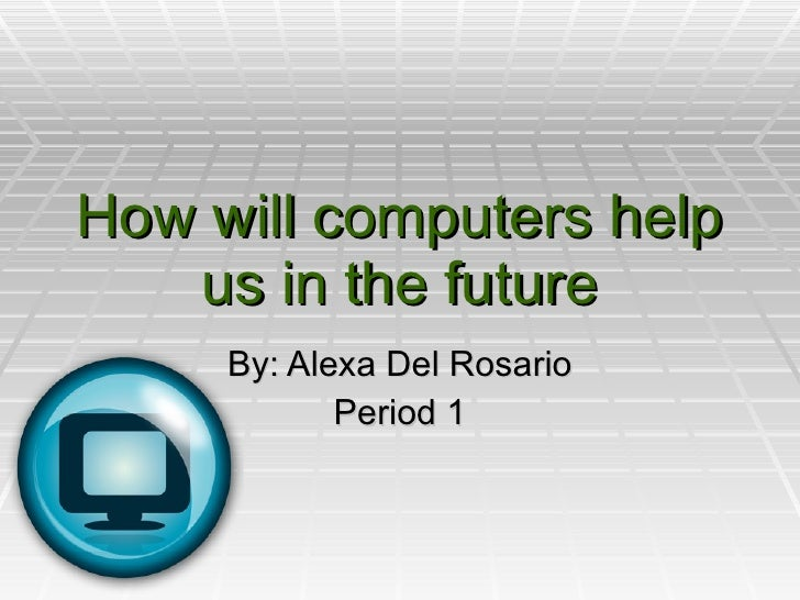 How will computers help us in the future By: Alexa Del Rosario Period 1