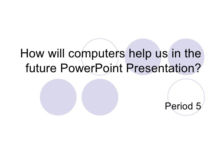 How will computers help us in the future PowerPoint Presentation? Period 5