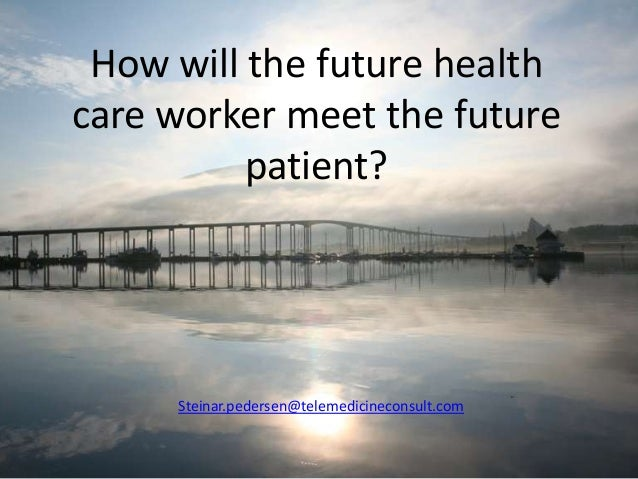 How will the future health care worker meet the future patient?  Steinar.pedersen@telemedicineconsult.com