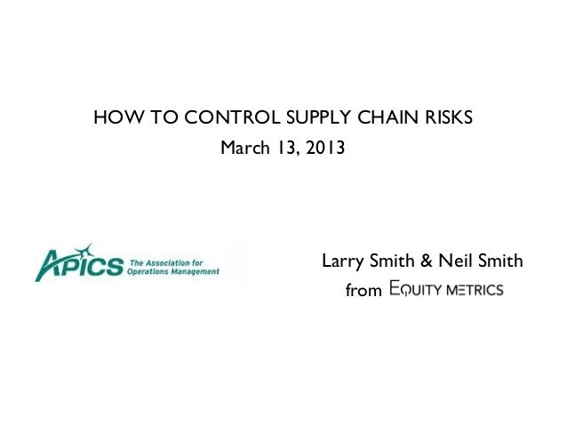 HOW TO CONTROL SUPPLY CHAIN RISKS March 13, 2013 Larry Smith & Neil Smith from