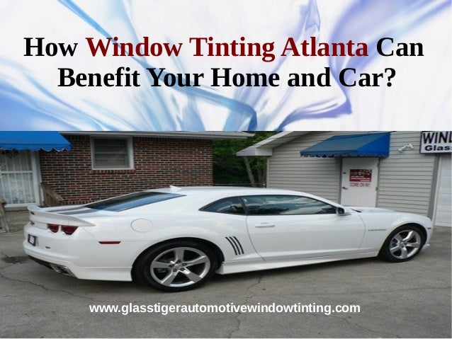 How Window Tinting Atlanta Can  Benefit Your Home and Car?    www.glasstigerautomotivewindowtinting.com
