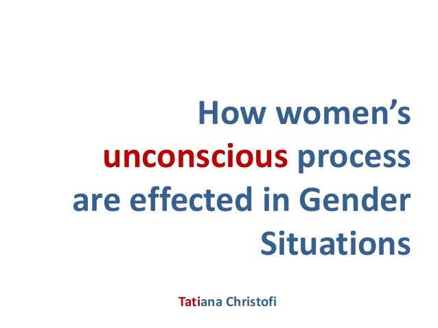 How women's  unconscious processare effected in Gender             Situations       Tatiana Christofi