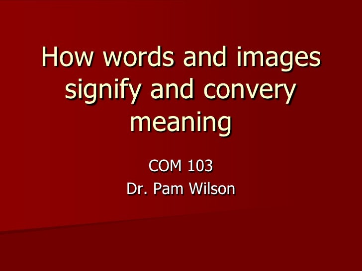 How words and images signify and convery meaning<br />COM 103<br />Dr. Pam Wilson<br />