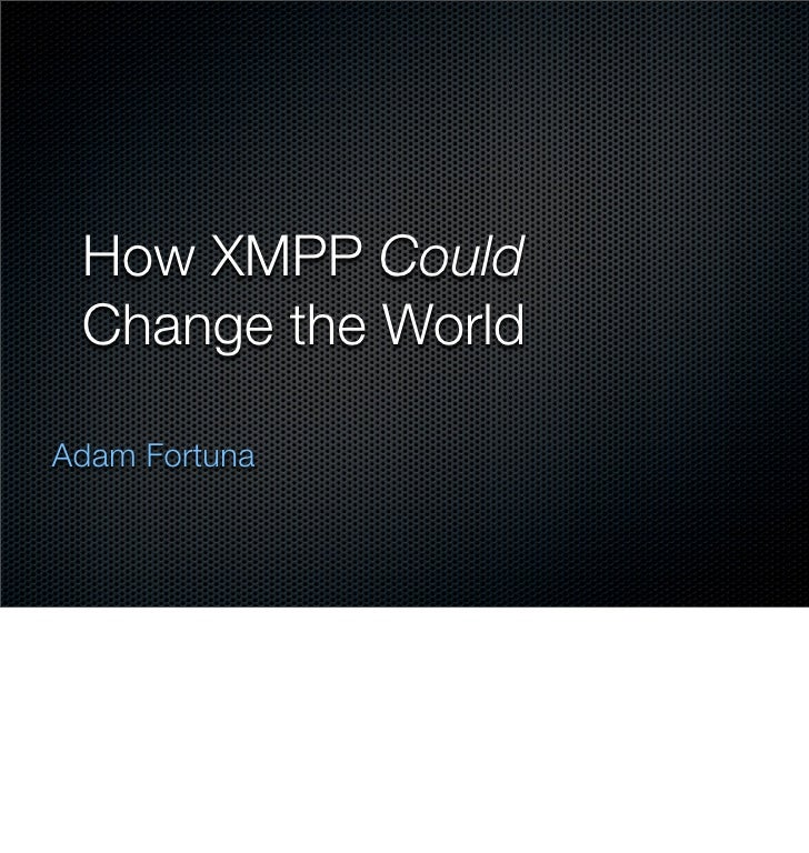 How XMPP Could  Change the World  Adam Fortuna