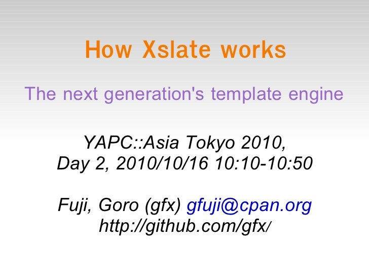 How Xslate works The next generation's template engine YAPC::Asia Tokyo 2010, Day 2, 2010/10/16 10:10-10:50 Fuji, Goro (gf...