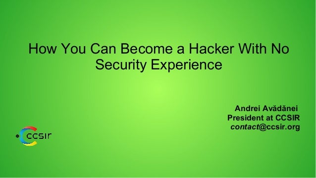 How You Can Become a Hacker With No Security Experience Andrei Avădănei President at CCSIR contact@ccsir.org