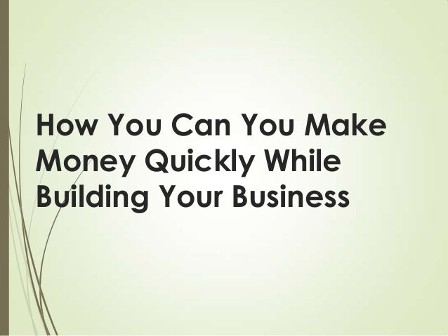 How You Can You Make Money Quickly While Building Your Business