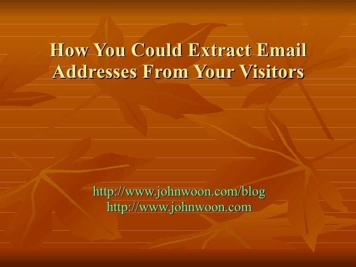 How You Could Extract Email Addresses From Your Visitors http://www.johnwoon.com/blog http://www.johnwoon.com