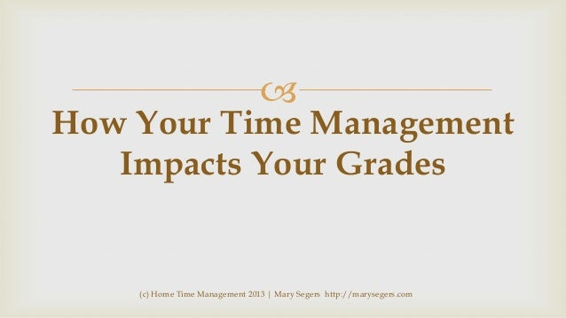   How Your Time Management Impacts Your Grades  (c) Home Time Management 2013   Mary Segers http://marysegers.com