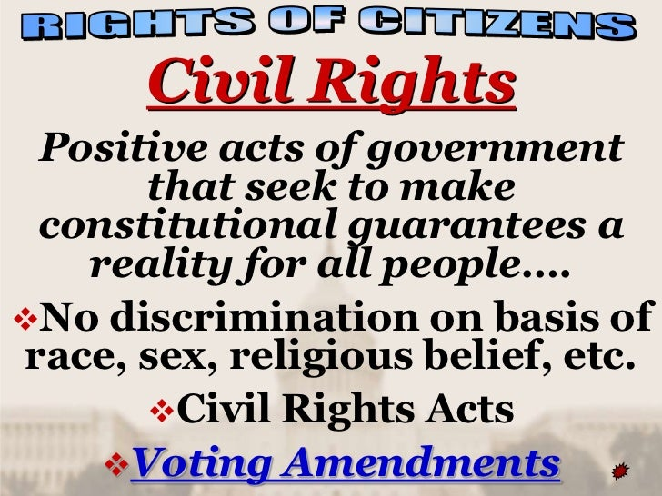 Civil Rights Positive acts of government      that seek to make constitutional guarantees a   reality for all people….No ...