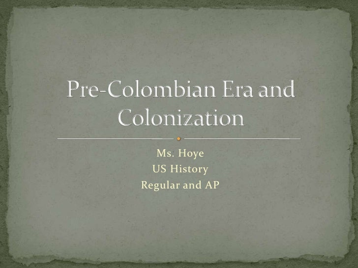 Ms. Hoye<br />US History<br />Regular and AP<br />Pre-Colombian Era and Colonization<br />