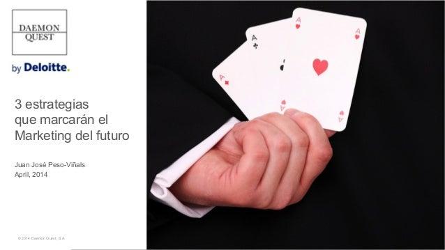 3 estrategias que marcarán el Marketing del futuro Juan José Peso-Viñals April, 2014 © 2014 Daemon Quest, S.A.