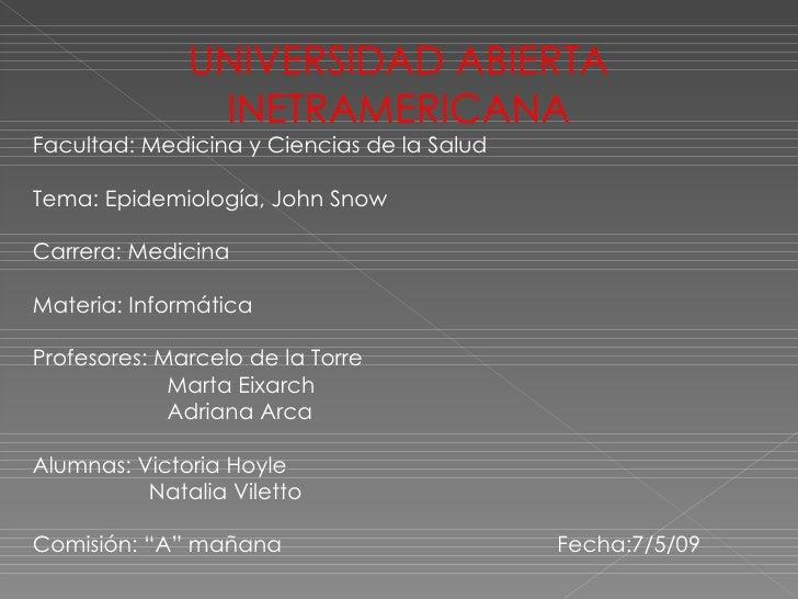 UNIVERSIDAD ABIERTA INETRAMERICANA Facultad: Medicina y Ciencias de la Salud Tema: Epidemiología, John Snow Carrera: Medic...