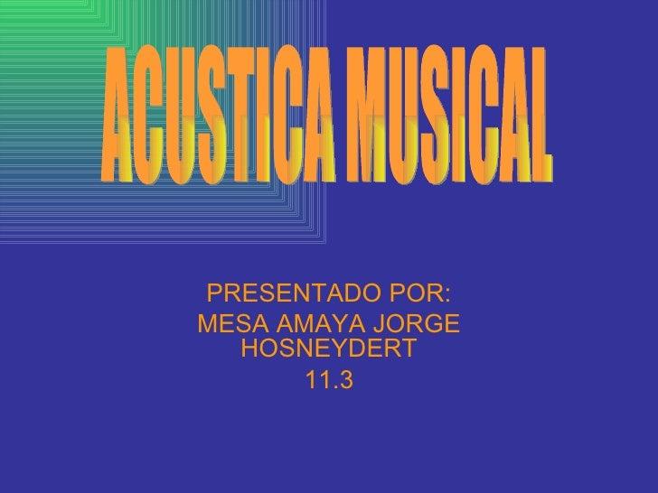 PRESENTADO POR: MESA AMAYA JORGE HOSNEYDERT 11.3 ACUSTICA MUSICAL