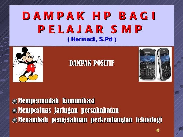 DAMPAK HP B AG I  PELAJ AR S MP              ( Hermadi, S.Pd )               DAMPAK POSITIFMempermudah KomunikasiMemperlua...