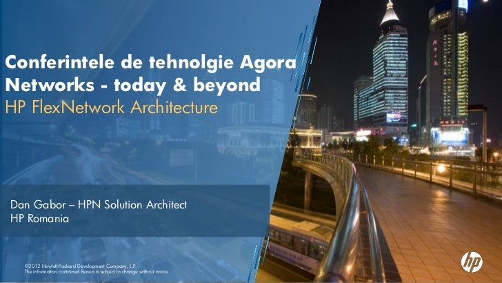 Conferintele de tehnolgie AgoraNetworks - today & beyondHP FlexNetwork ArchitectureDan Gabor – HPN Solution ArchitectHP Ro...