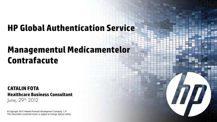 HP Global Authentication ServiceManagementul MedicamentelorContrafacuteCATALIN FOTAHealthcare Business ConsultantJune, 29t...