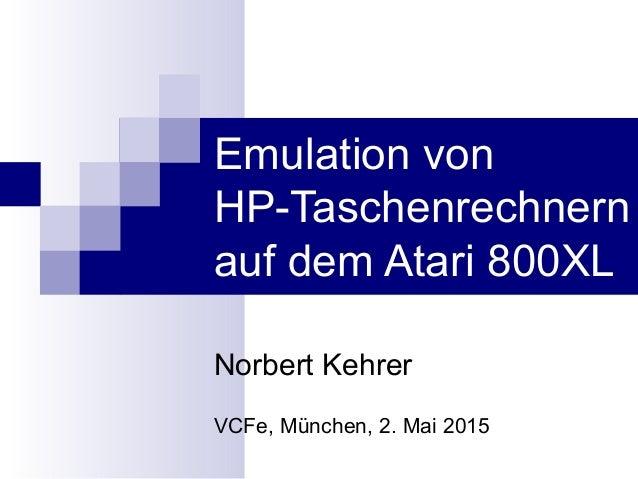 Emulation von HP-Taschenrechnern auf dem Atari 800XL Norbert Kehrer VCFe, München, 2. Mai 2015