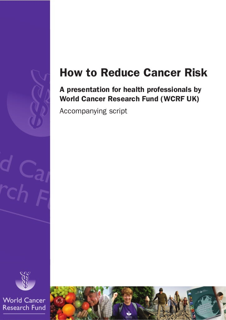 How to Reduce Cancer RiskA presentation for health professionals byWorld Cancer Research Fund (WCRF UK)Accompanying script