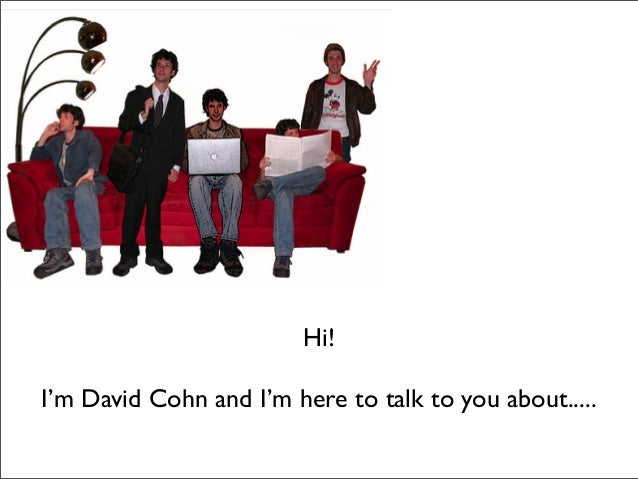Hi! I'm David Cohn and I'm here to talk to you about.....