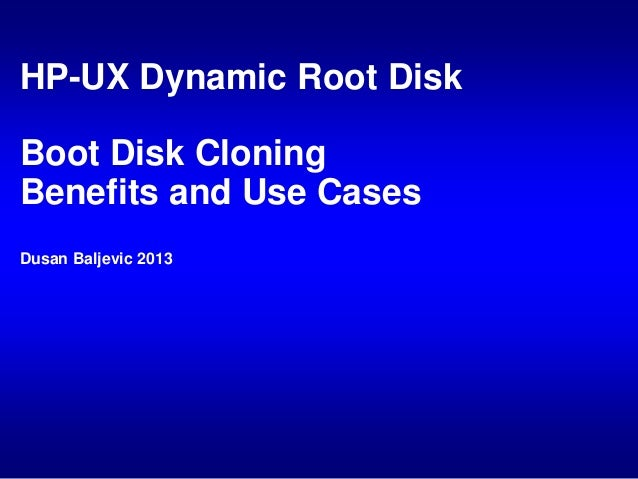 HP-UX Dynamic Root Disk  Boot Disk Cloning Benefits and Use Cases Dusan Baljevic 2013