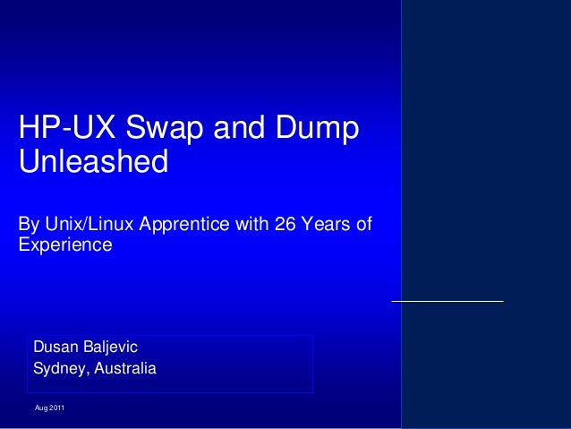 HP-UX Swap and Dump Unleashed By Unix/Linux Apprentice with 26 Years of Experience  Dusan Baljevic Sydney, Australia Aug 2...