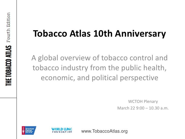 Tobacco Atlas 10th AnniversaryA global overview of tobacco control andtobacco industry from the public health,   economic,...