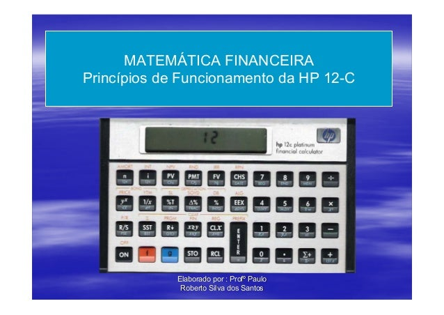 MATEMÁTICA FINANCEIRAPrincípios de Funcionamento da HP 12-C             Elaborado por : Profº Paulo              Roberto S...