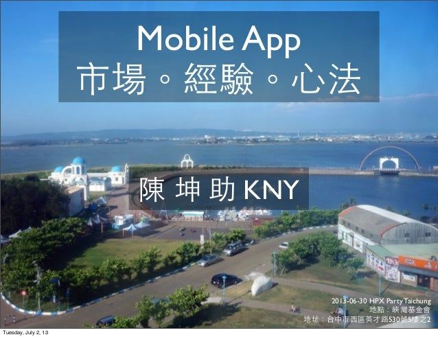 2013-06-30 HPX Party Taichung 地點:峽灣基⾦金會 地址:台中市⻄西區英才路530號5樓之2 陳 坤 助 KNY Mobile App 市場。經驗。⼼心法 Tuesday, July 2, 13