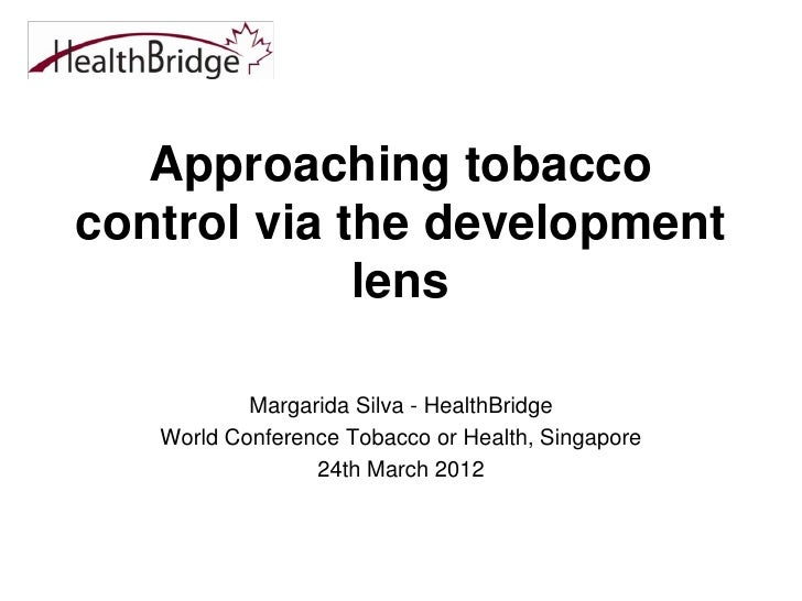 Approaching tobaccocontrol via the development             lens           Margarida Silva - HealthBridge   World Conferenc...