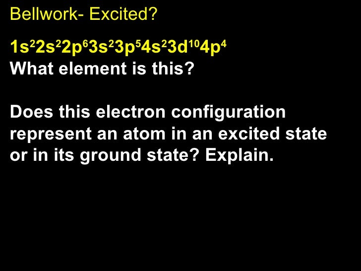 Bellwork- Excited? 1s 2 2s 2 2p 6 3s 2 3p 5 4s 2 3d 10 4p 4 What element is this?  Does this electron configuration repres...