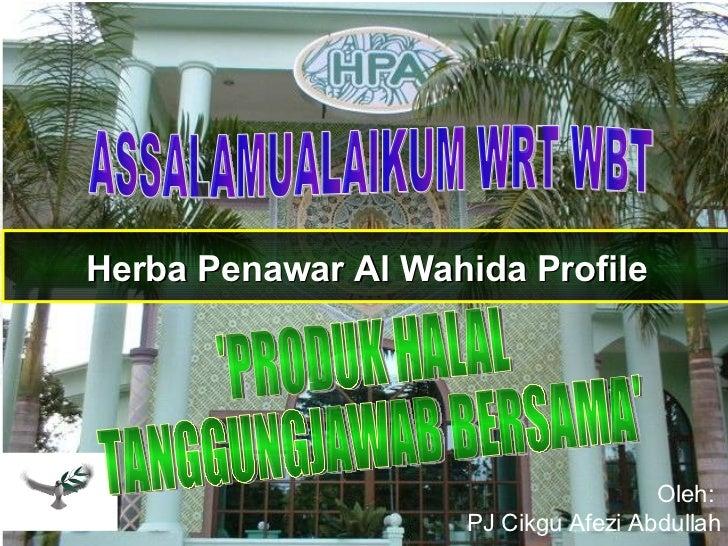 Herba Penawar Al Wahida Profile Oleh:  PJ Cikgu Afezi Abdullah ASSALAMUALAIKUM WRT WBT 'PRODUK HALAL TANGGUNGJAWAB BERSAMA'