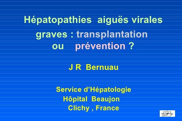 Hépatopathies  aiguës virales  graves :  transplantation  ou  prévention  ? <ul><li>J R  Bernuau </li></ul><ul><li>Servi...