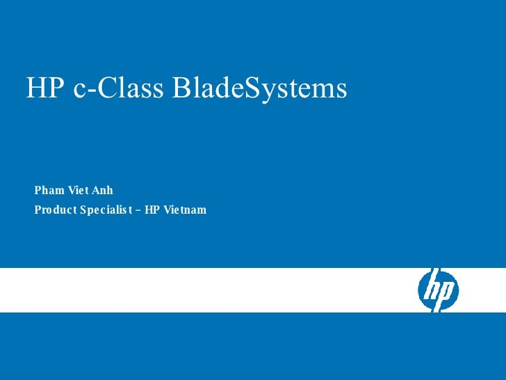 HP BladeSystem c-Class Server Blades HP c-Class BladeSystems Pham Viet Anh  Product Specialist – HP Vietnam