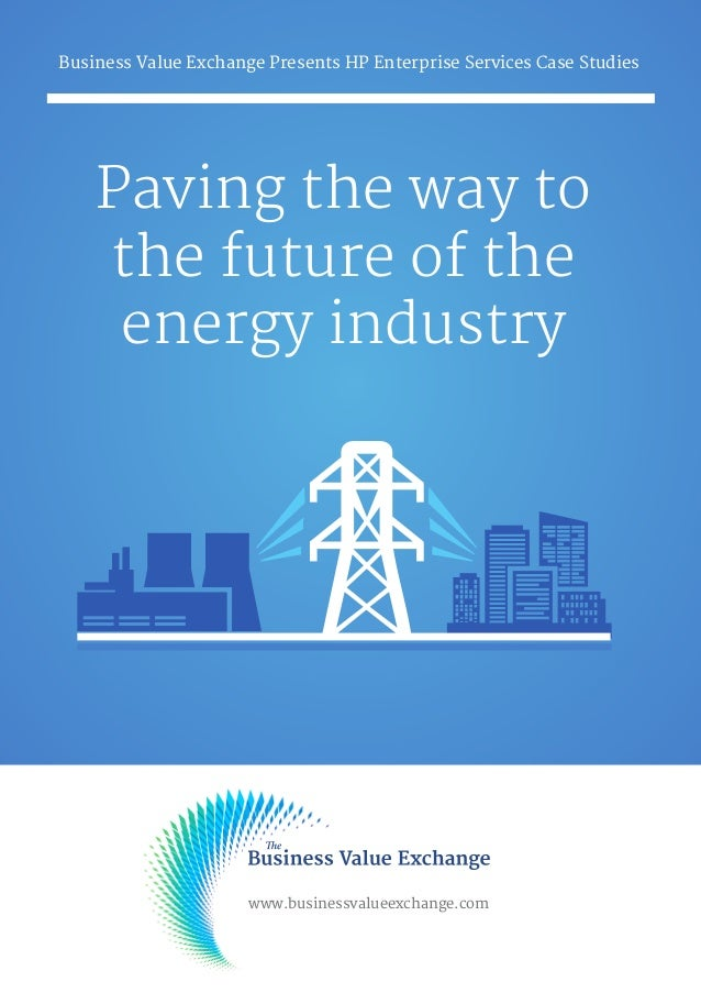 Paving the way to the future of the energy industry Business Value Exchange Presents HP Enterprise Services Case Studies w...