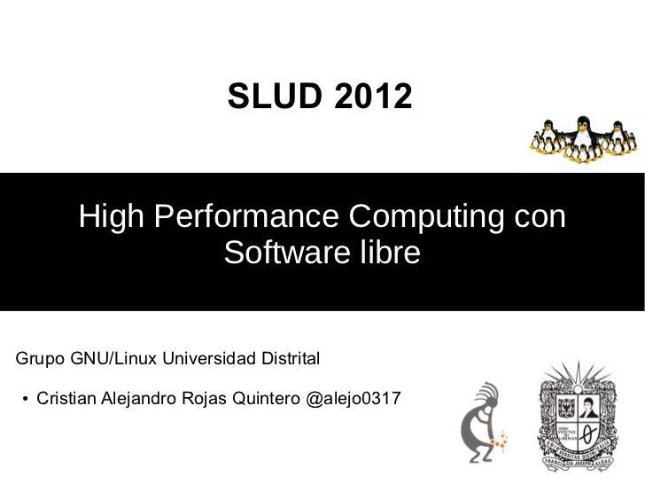 SLUD 2012         High Performance Computing con                   Software libreGrupo GNU/Linux Universidad Distrital●   ...